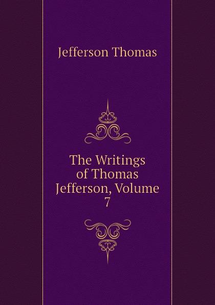 Thomas Jefferson The Writings of Thomas Jefferson, Volume 7 thomas jefferson autobiography of thomas jefferson