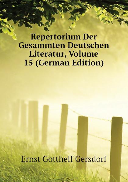 Gersdorf Ernst Gotthelf Repertorium Der Gesammten Deutschen Literatur, Volume 15 (German Edition)