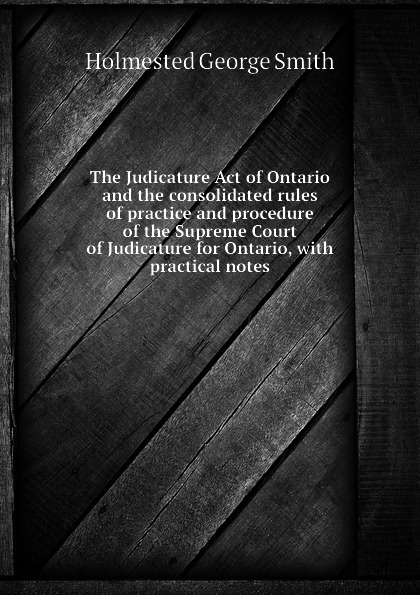 лучшая цена Holmested George Smith The Judicature Act of Ontario and the consolidated rules of practice and procedure of the Supreme Court of Judicature for Ontario, with practical notes