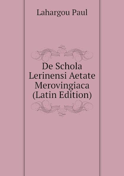 Lahargou Paul De Schola Lerinensi Aetate Merovingiaca (Latin Edition) arnold a behr de apollodori artamiteni reliquiis atque aetate latin edition