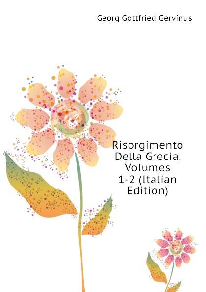 Georg Gottfried Gervinus Risorgimento Della Grecia, Volumes 1-2 (Italian Edition)