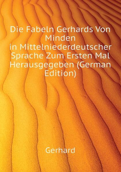 Gerhard Die Fabeln Gerhards Von Minden in Mittelniederdeutscher Sprache Zum Ersten Mal Herausgegeben (German Edition)