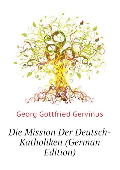 Georg Gottfried Gervinus Die Mission Der Deutsch-Katholiken (German Edition)