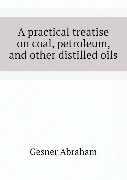Gesner Abraham A practical treatise on coal, petroleum, and other distilled oils egyptian petroleum crude oils
