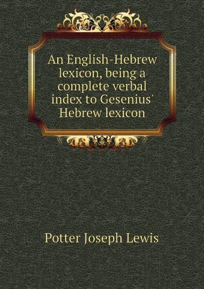 Potter Joseph Lewis An English-Hebrew lexicon, being a complete verbal index to Gesenius Hebrew lexicon lexicon alpha