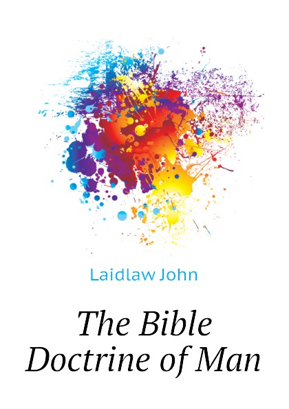 Laidlaw John The Bible Doctrine of Man