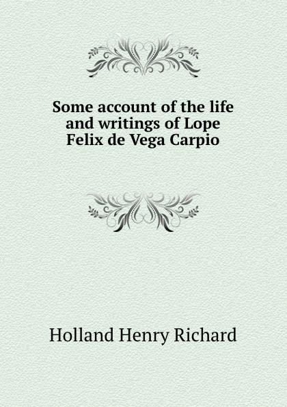 H.R. Holland Some account of the life and writings of Lope Felix de Vega Carpio ismael sánchez estevan frey lope felix de vega carpio semblanza classic reprint