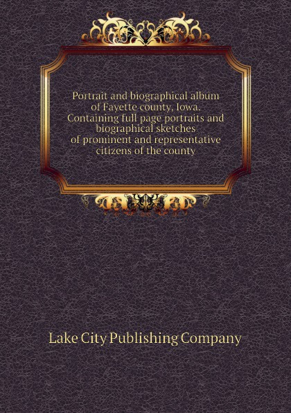 Lake City Publishing Company Portrait and biographical album of Fayette county, Iowa. Containing full page portraits and biographical sketches of prominent and representative citizens of the county lewis publishing memorial and biographical history of ellis county texas part 1