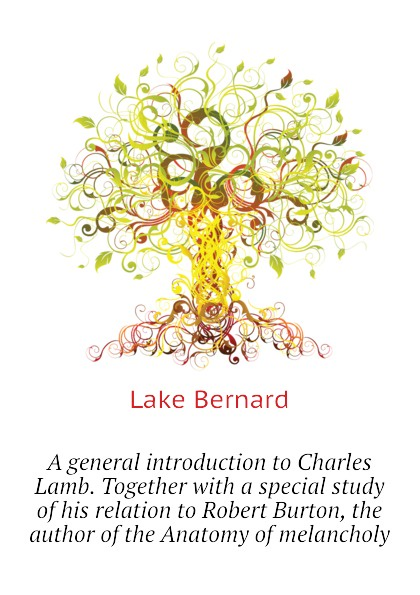 Lake Bernard A general introduction to Charles Lamb. Together with a special study of his relation to Robert Burton, the author of the Anatomy of melancholy robert burton the anatomy of melancholy