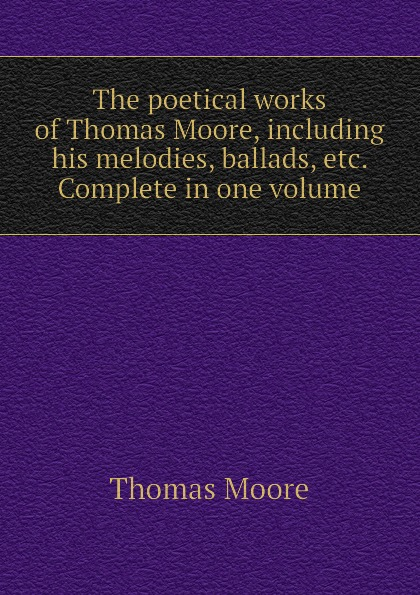 Thomas Moore The poetical works of Thomas Moore, including his melodies, ballads, etc. Complete in one volume thomas moore the poetical works of thomas moore volume 4
