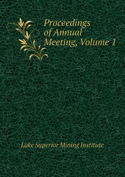Lake Superior Mining Institute Proceedings of Annual Meeting, Volume 1