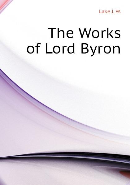 Lake J. W. The Works of Lord Byron