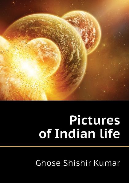 Ghose Shishir Kumar Pictures of Indian life