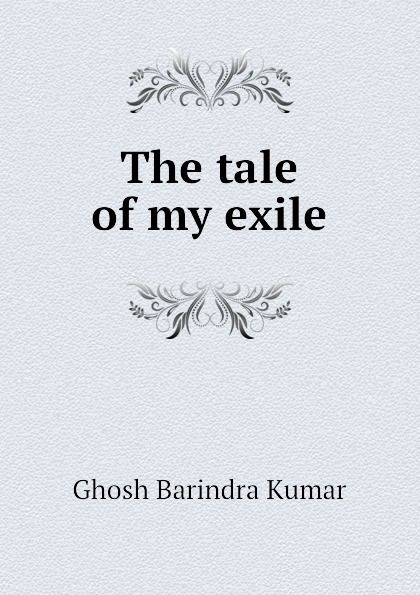 Ghosh Barindra Kumar The tale of my exile