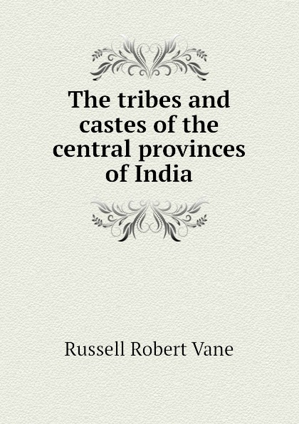 Russell Robert Vane The tribes and castes of the central provinces of India robert vane russell the tribes and castes of the central provinces of india volume 3