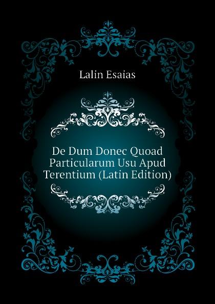 Lalin Esaias De Dum Donec Quoad Particularum Usu Apud Terentium (Latin Edition) lalin esaias de particularum comparativarum usu apud terentium latin edition