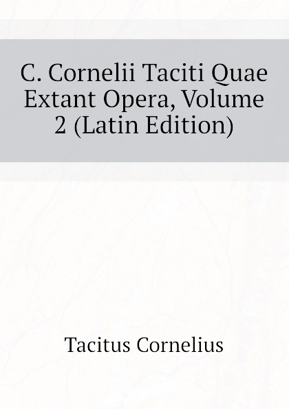 Tacitus Cornelius C. Cornelii Taciti Quae Extant Opera, Volume 2 (Latin Edition) alan alani prioris cantuariensis postea abbatis tewkesberiensis scripta quae extant latin edition
