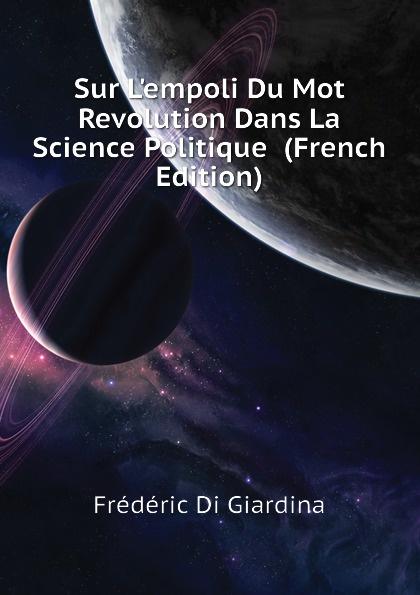 Frédéric Di Giardina Sur Lempoli Du Mot Revolution Dans La Science Politique (French Edition) giardina andrea vana rooma inimene