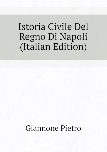 Giannone Pietro Istoria Civile Del Regno Di Napoli (Italian Edition) angelo di costanza istoria del regno di napoli vol 1 classic reprint