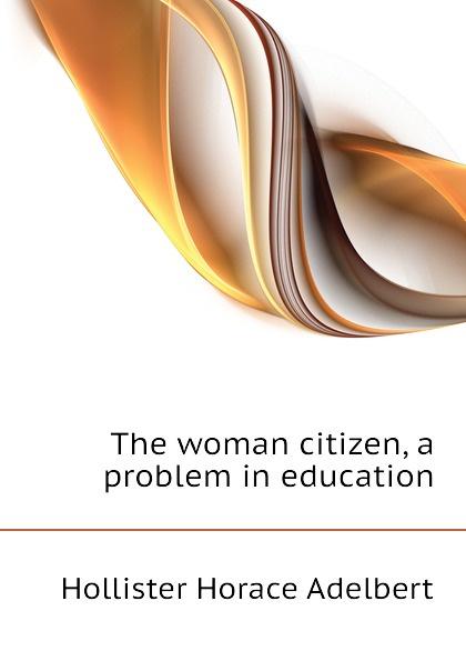 Hollister Horace Adelbert The woman citizen, a problem in education футболка hollister артикул 612220127