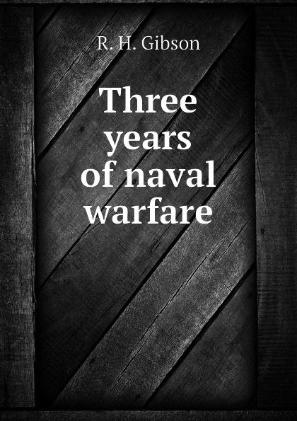 R. H. Gibson Three years of naval warfare