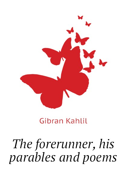 Gibran Kahlil The forerunner, his parables and poems kahlil gibran the forerunner his parables and poems