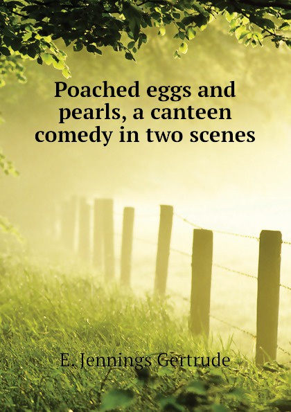 E. Jennings Gertrude Poached eggs and pearls, a canteen comedy in two scenes