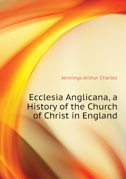 Jennings Arthur Charles Ecclesia Anglicana, a History of the Church of Christ in England jennings arthur charles ecclesia anglicana a history of the church of christ in england