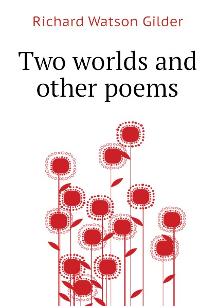 Gilder Richard Watson Two worlds and other poems