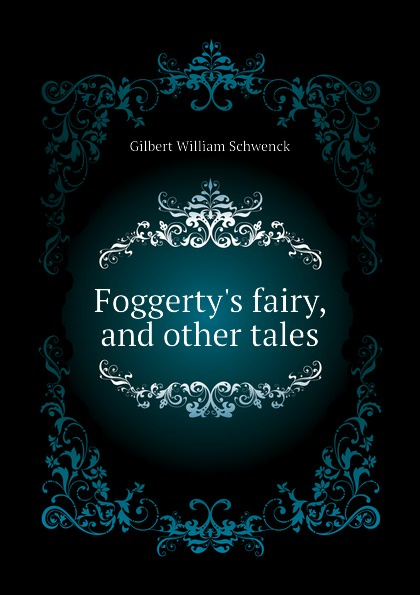 W.S. Gilbert Foggertys fairy, and other tales