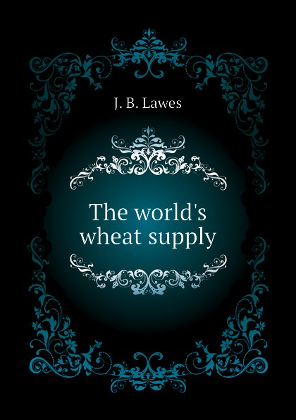 J. B. Lawes The worlds wheat supply