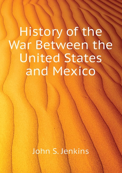 John S. Jenkins History of the War Between the United States and Mexico