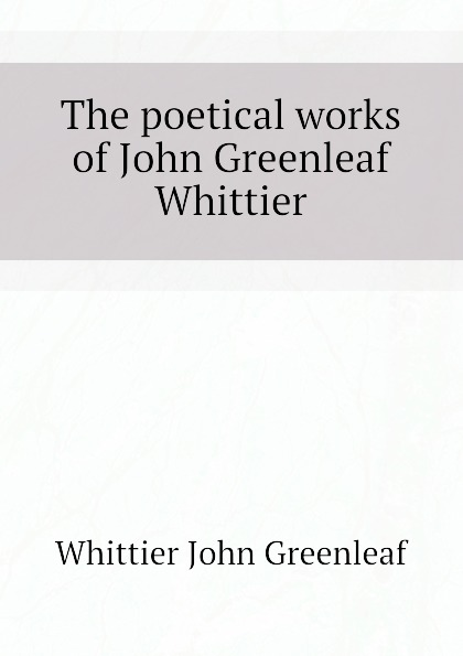 Whittier John Greenleaf The poetical works of John Greenleaf Whittier цена и фото