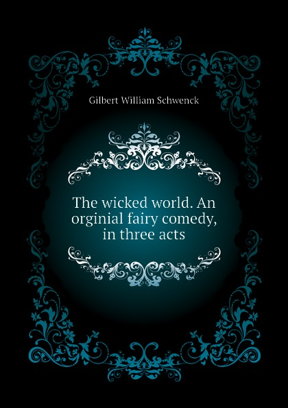 W.S. Gilbert The wicked world. An orginial fairy comedy, in three acts