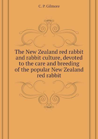 C. P. Gilmore The New Zealand red rabbit and rabbit culture, devoted to the care and breeding of the popular New Zealand red rabbit white rabbit red wolf