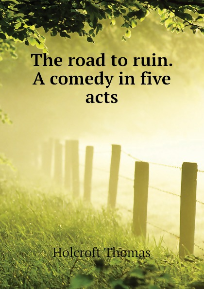 Holcroft Thomas The road to ruin. A comedy in five acts george farquhar the beaux stratagem a comedy in five acts