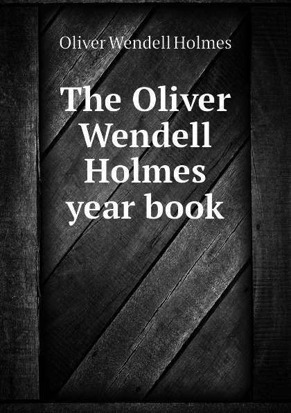 Oliver Wendell Holmes The Oliver Wendell Holmes year book