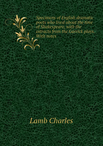 Lamb Charles Specimens of English dramatic poets who lived about the time of Shakespeare, with the extracts from the Garrick plays. With notes