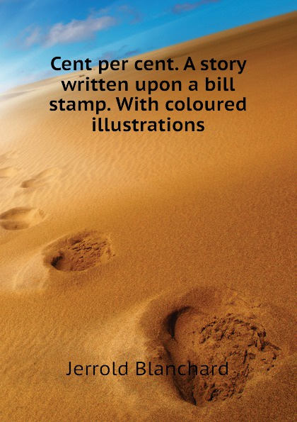 цены на Jerrold Blanchard Cent per cent. A story written upon a bill stamp. With coloured illustrations  в интернет-магазинах