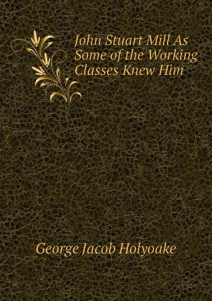 Holyoake George Jacob John Stuart Mill As Some of the Working Classes Knew Him john stuart mill on liberty