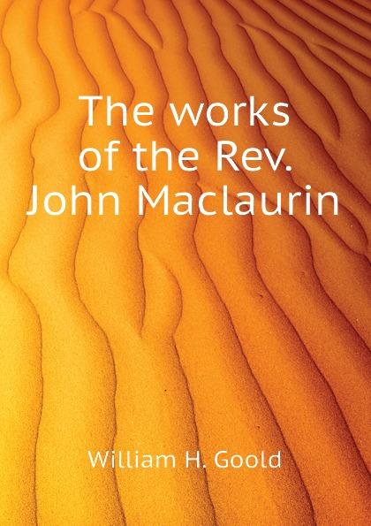 William H. Goold The works of the Rev. John Maclaurin william maxwell a memoir of the rev john h rice