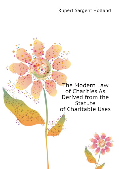Holland Rupert Sargent The Modern Law of Charities As Derived from the Statute of Charitable Uses