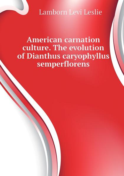 Lamborn Levi Leslie American carnation culture. The evolution of Dianthus caryophyllus semperflorens levi leslie lamborn american carnation culture