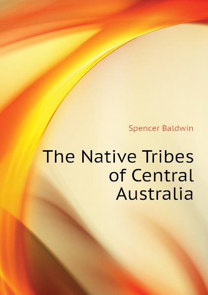 Spencer Baldwin The Native Tribes of Central Australia