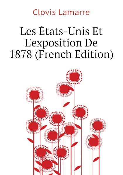 Lamarre Clovis Les Etats-Unis Et Lexposition De 1878 (French Edition) clovis lamarre l italie et l exposition de 1878 classic reprint
