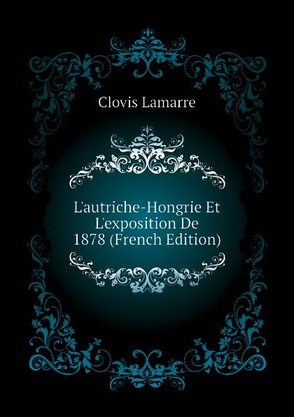 Lamarre Clovis Lautriche-Hongrie Et Lexposition De 1878 (French Edition) clovis lamarre l italie et l exposition de 1878 classic reprint