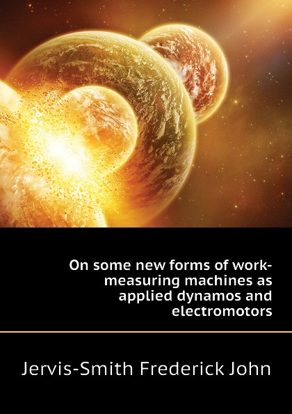 Jervis-Smith Frederick John On some new forms of work-measuring machines as applied dynamos and electromotors