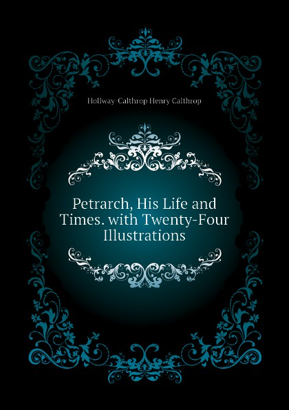 Hollway-Calthrop Henry Calthrop Petrarch, His Life and Times. with Twenty-Four Illustrations