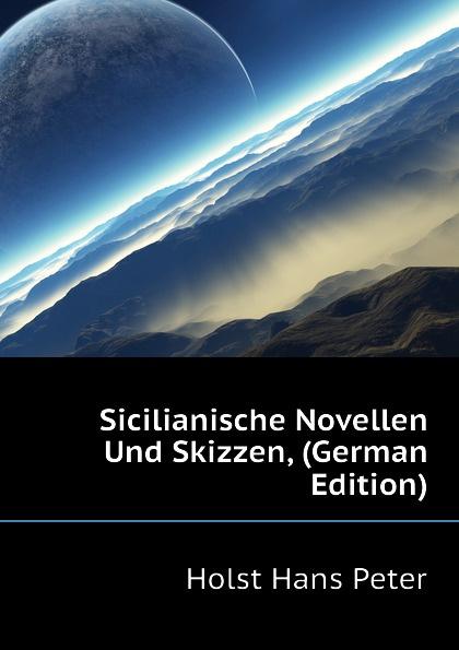 Holst Hans Peter Sicilianische Novellen Und Skizzen, (German Edition) hans ostwald verworfene novellen classic reprint