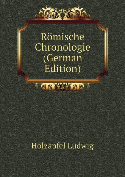 Holzapfel Ludwig Romische Chronologie (German Edition) lange ludwig romische alterthumer volume 3 german edition